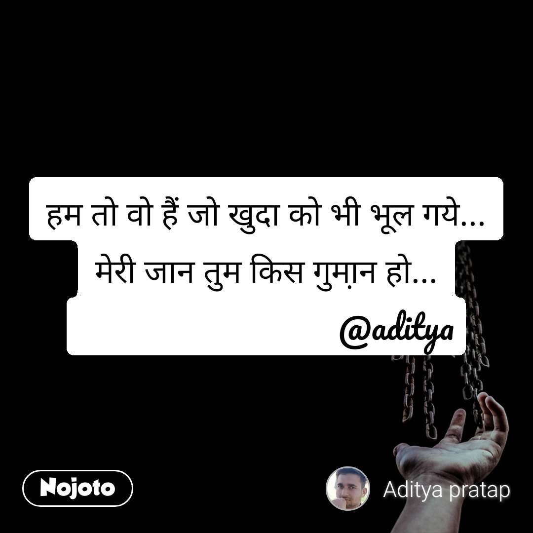 हम तो वो हैं जो खुदा को भी भूल गये... मेरी जान तुम किस गुमा़न हो...                                @aditya
