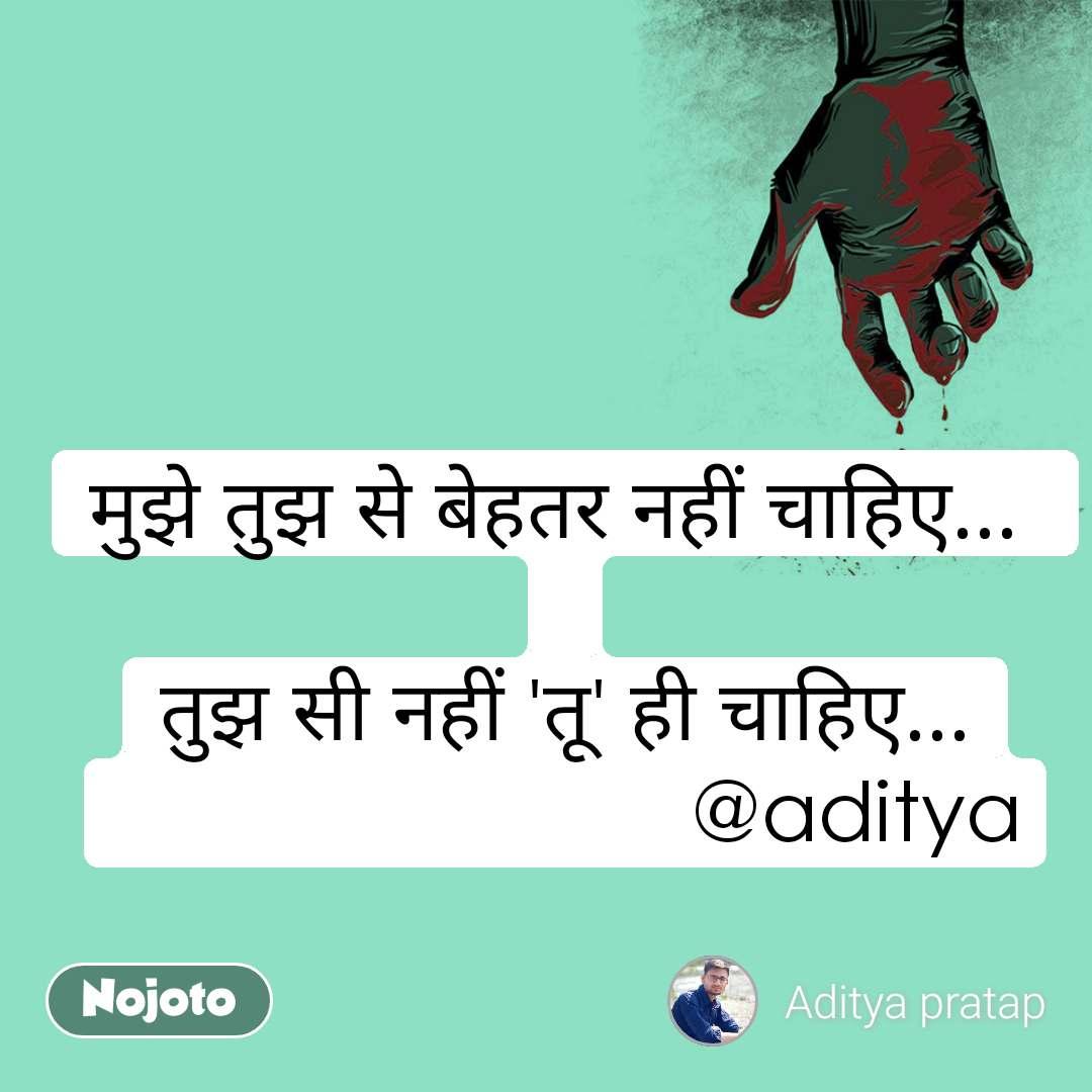 मुझे तुझ से बेहतर नहीं चाहिए...   तुझ सी नहीं 'तू' ही चाहिए...                          @aditya