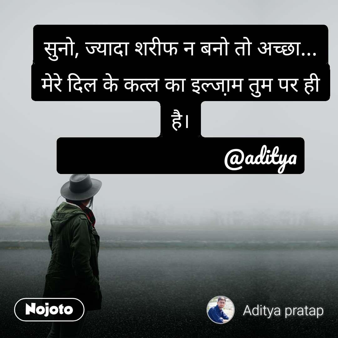 सुनो, ज्यादा शरीफ न बनो तो अच्छा... मेरे दिल के कत्ल का इल्जा़म तुम पर ही है।                               @aditya