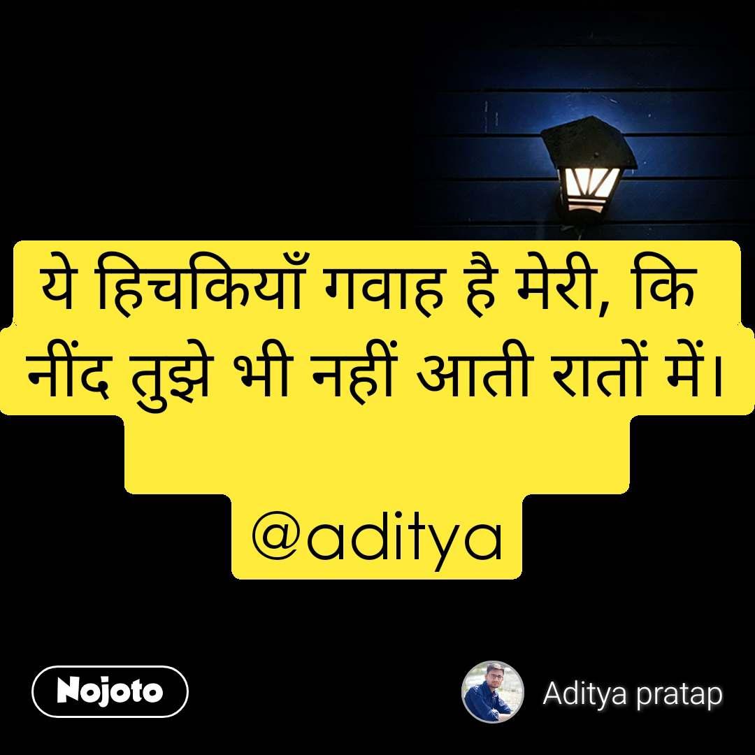 ये हिचकियाँ गवाह है मेरी, कि  नींद तुझे भी नहीं आती रातों में।                            @aditya