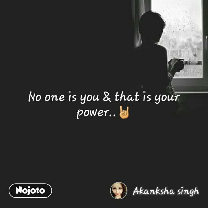 No one is you & that is your power..🤘