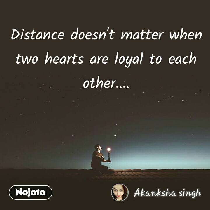 Distance doesn't matter when two hearts are loyal to each other....