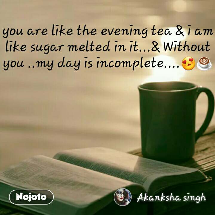 you are like the evening tea & i am like sugar melted in it...& Without you ..my day is incomplete....😍☕