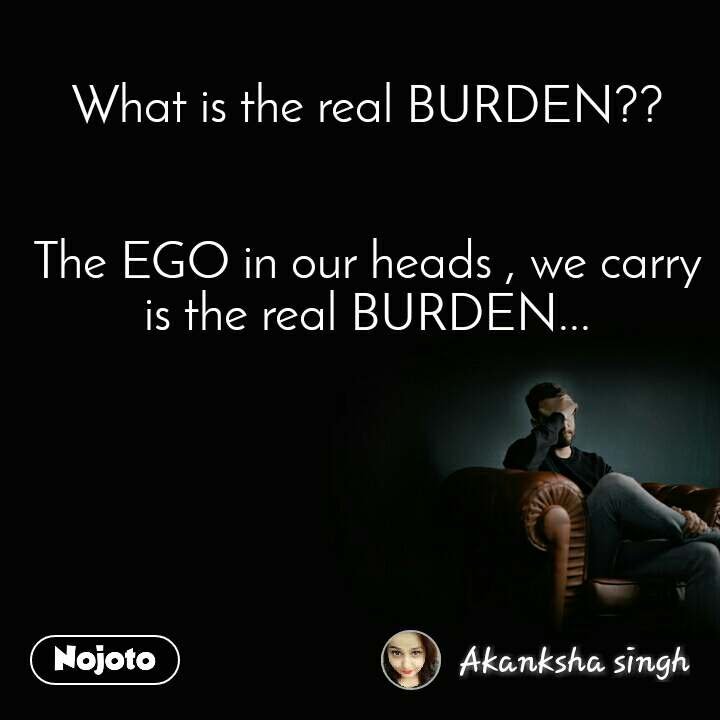 What is the real BURDEN??   The EGO in our heads , we carry is the real BURDEN...