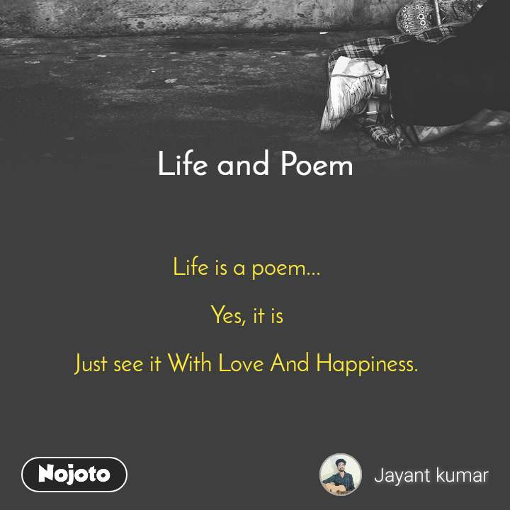 Life and Poem Life is a poem...  Yes, it is  Just see it With Love And Happiness.