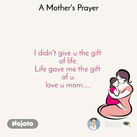 A Mother's Prayer  I didn't give u the gift  of life. Life gave me the gift  of u. love u mom.....