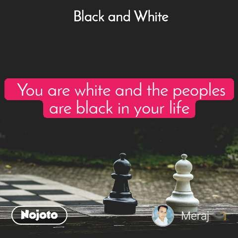 Black and White   You are white and the peoples are black in your life