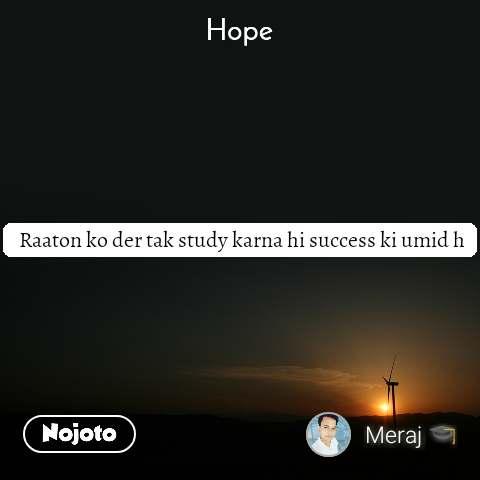 Hope   Raaton ko der tak study karna hi success ki umid h