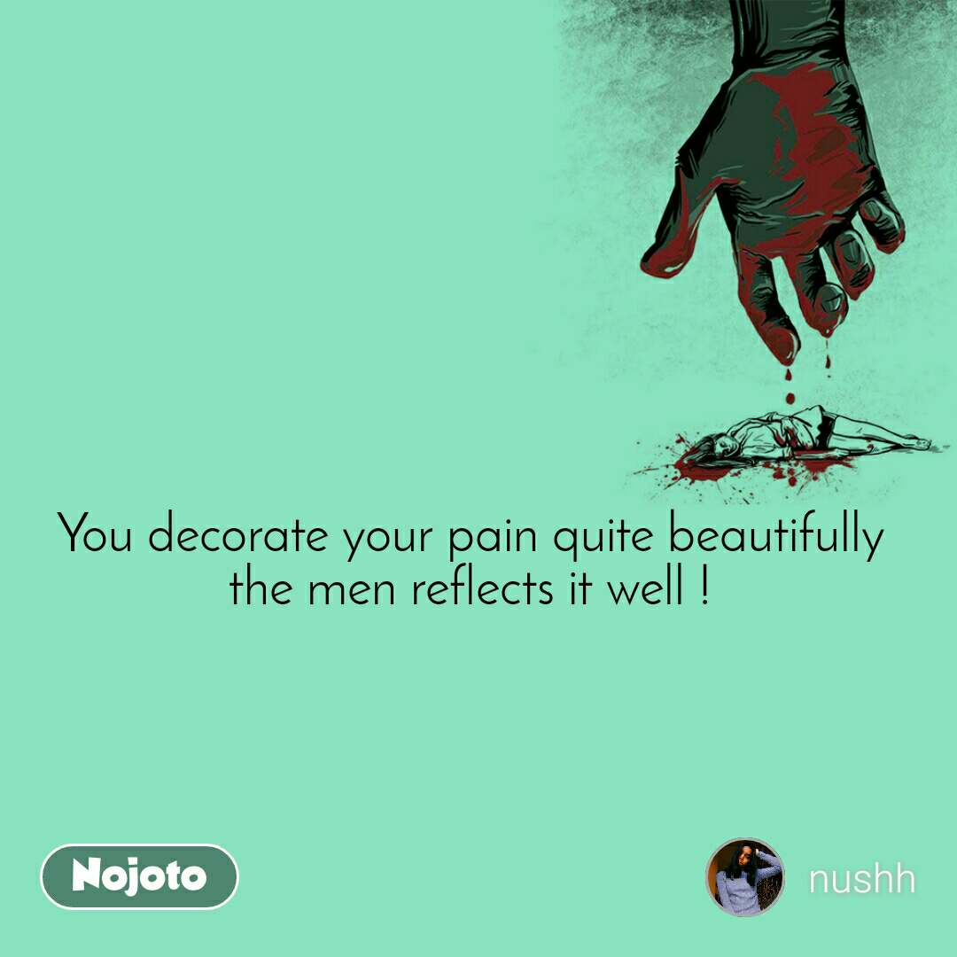 You decorate your pain quite beautifully  the men reflects it well !