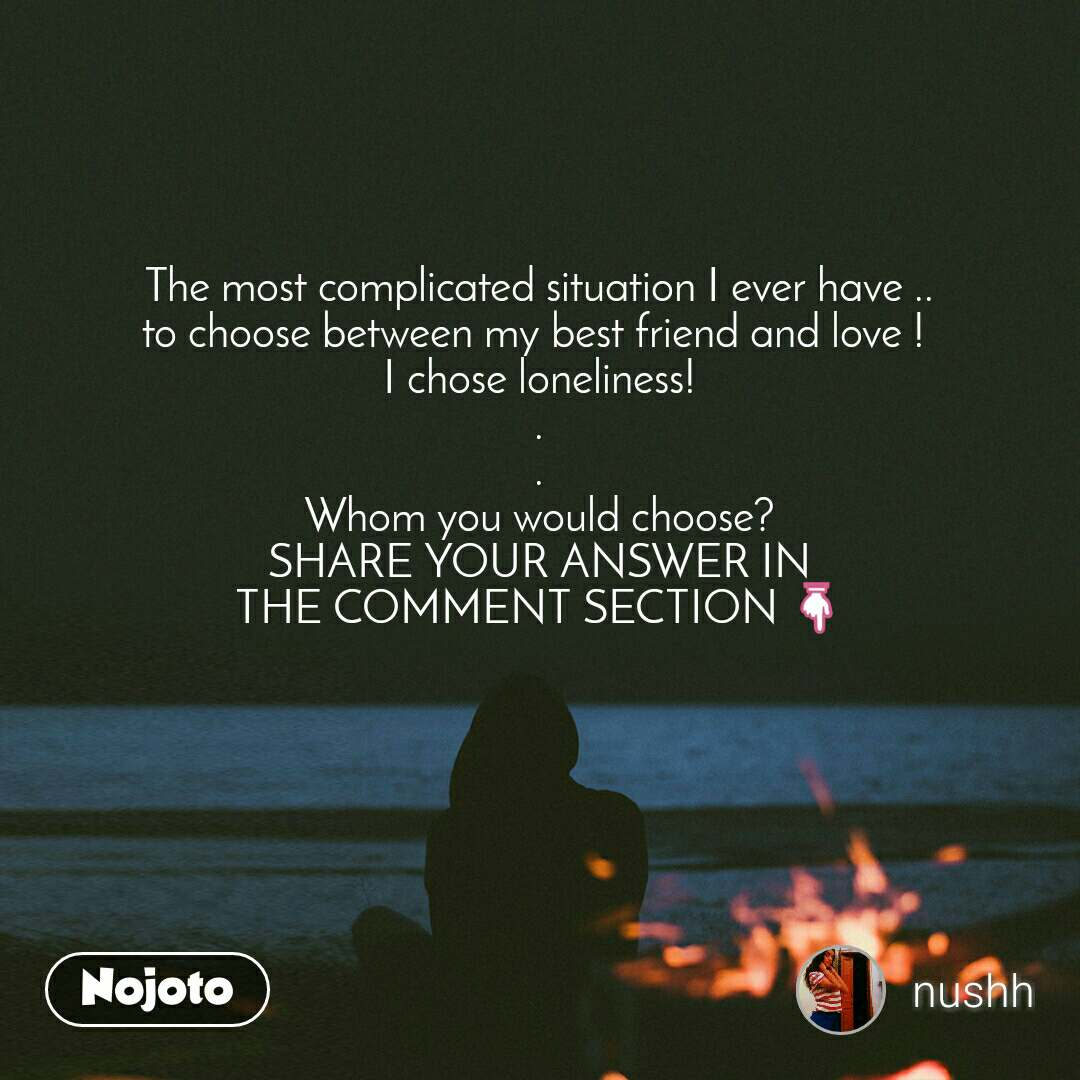 The most complicated situation I ever have .. to choose between my best friend and love !  I chose loneliness! . . Whom you would choose? SHARE YOUR ANSWER IN THE COMMENT SECTION 👇