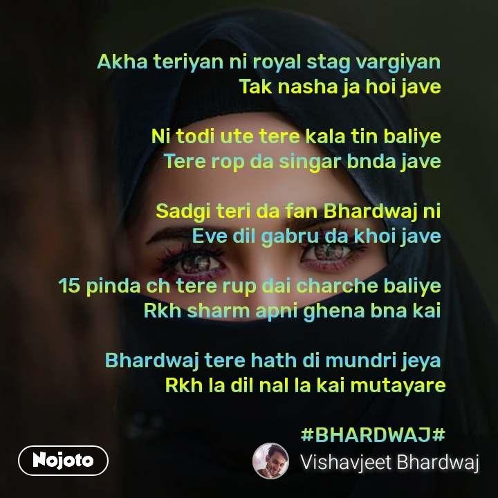 Akha teriyan ni royal stag vargiyan  Tak nasha ja hoi jave   Ni todi ute tere kala tin baliye  Tere rop da singar bnda jave   Sadgi teri da fan Bhardwaj ni  Eve dil gabru da khoi jave   15 pinda ch tere rup dai charche baliye  Rkh sharm apni ghena bna kai   Bhardwaj tere hath di mundri jeya  Rkh la dil nal la kai mutayare  #BHARDWAJ#