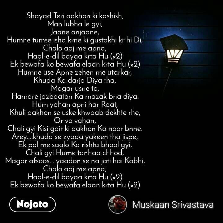 Shayad Teri aakhon ki kashish, Man lubha le gyi, Jaane anjaane, Humne tumse ishq krne ki gustakhi kr hi Di, Chalo aaj me apna, Haal-e-dil bayaa krta Hu (×2) Ek bewafa ko bewafa elaan krta Hu (×2) Humne use Apne zehen me utarkar, Khuda Ka darja Diya tha, Magar usne to, Hamare jazbaaton Ka mazak bna diya. Hum yahan apni har Raat, Khuli aakhon se uske khwaab dekhte rhe, Or vo vahan, Chali gyi Kisi gair ki aakhon Ka noor bnne. Arey....khuda se zyada yakeen tha jispe, Ek pal me saalo Ka rishta bhool gyi, Chali gyi Hume tanhaa chhod, Magar afsoos... yaadon se na jati hai Kabhi, Chalo aaj me apna, Haal-e-dil bayaa krta Hu (×2) Ek bewafa ko bewafa elaan krta Hu (×2)