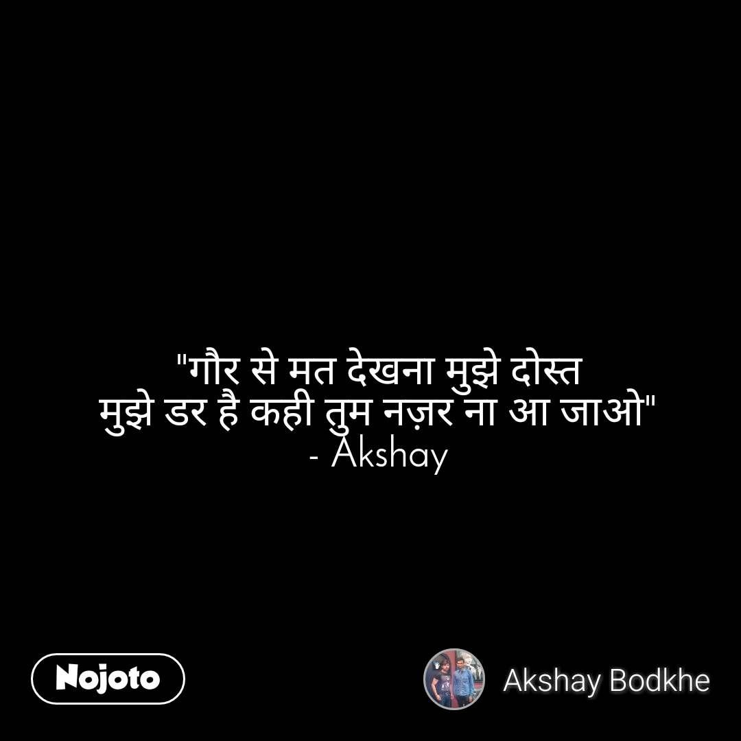 """""""गौर से मत देखना मुझे दोस्त मुझे डर है कही तुम नज़र ना आ जाओ"""" - Akshay"""
