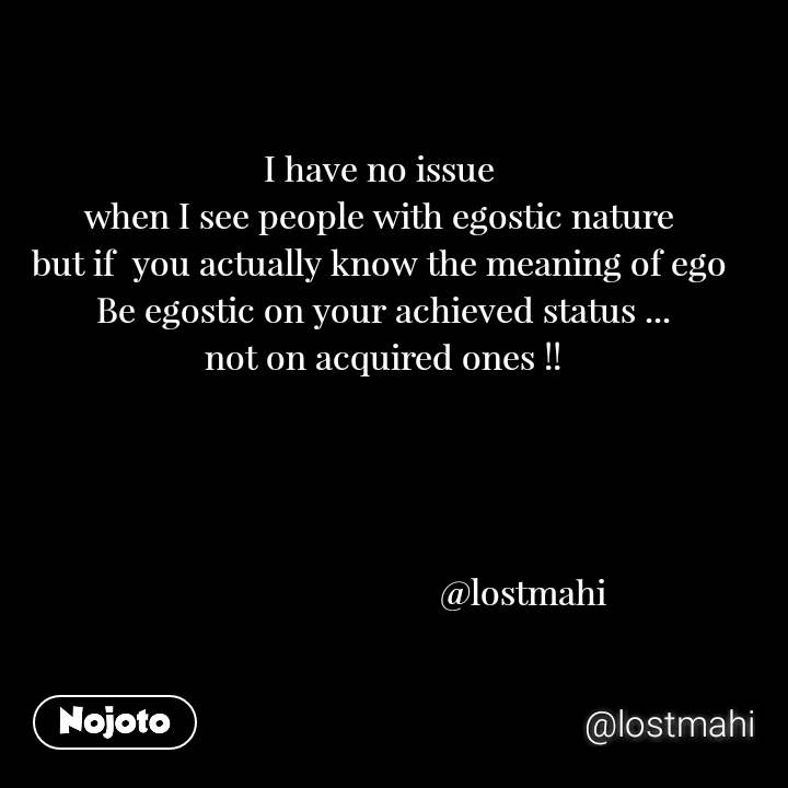 I have no issue  when I see people with egostic nature  but if  you actually know the meaning of ego  Be egostic on your achieved status ... not on acquired ones !!                                     @lostmahi