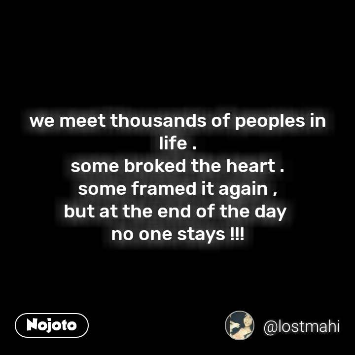 we meet thousands of peoples in life . some broked the heart . some framed it again , but at the end of the day  no one stays !!!