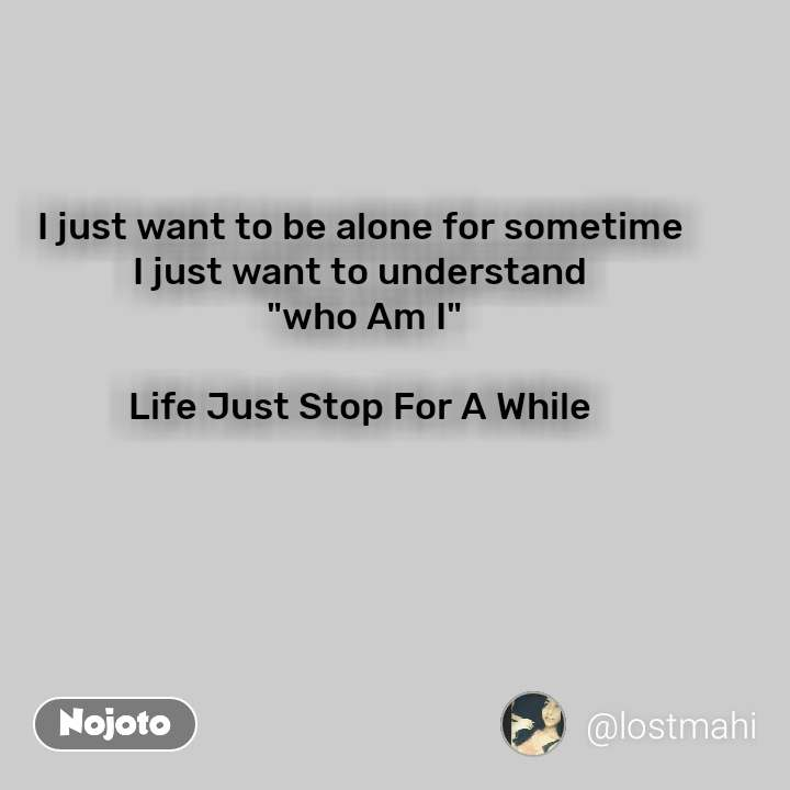 """I just want to be alone for sometime  I just want to understand  """"who Am I""""  Life Just Stop For A While"""