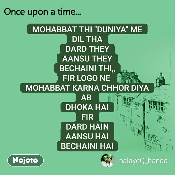 "Once upon a time MOHABBAT THI ""DUNIYA"" ME DIL THA DARD THEY AANSU THEY BECHAINI THI,, FIR LOGO NE  MOHABBAT KARNA CHHOR DIYA AB  DHOKA HAI FIR DARD HAIN AANSU HAI BECHAINI HAI"