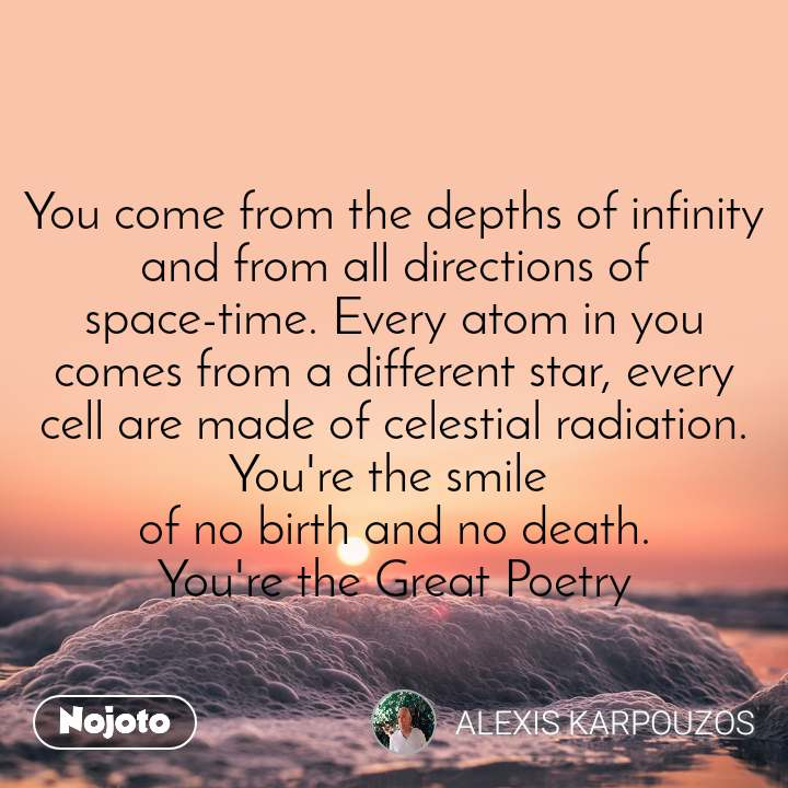 You come from the depths of infinity and from all directions of space-time. Every atom in you comes from a different star, every cell are made of celestial radiation. You're the smile  of no birth and no death. You're the Great Poetry