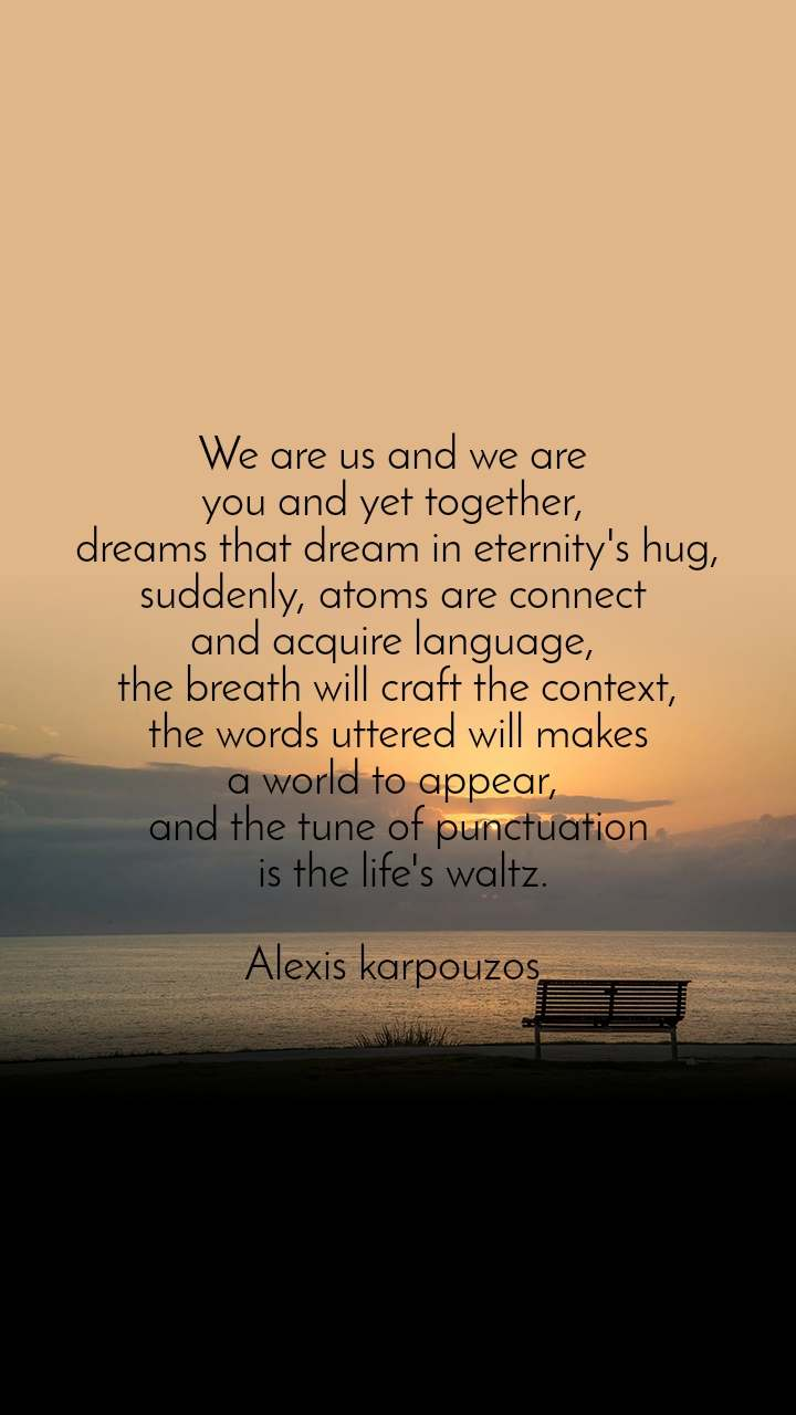 We are us and we are  you and yet together,  dreams that dream in eternity's hug, suddenly, atoms are connect  and acquire language,  the breath will craft the context,  the words uttered will makes  a world to appear,  and the tune of punctuation  is the life's waltz.  Alexis karpouzos