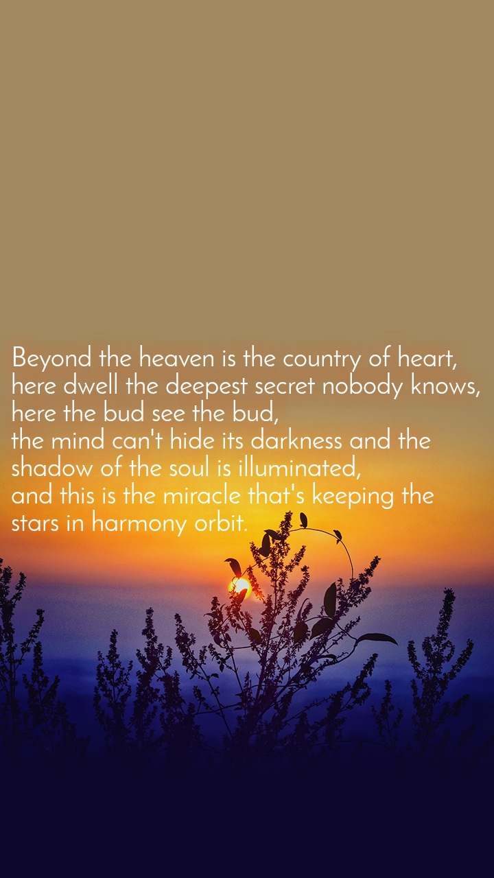 Beyond the heaven is the country of heart, here dwell the deepest secret nobody knows, here the bud see the bud, the mind can't hide its darkness and the shadow of the soul is illuminated, and this is the miracle that's keeping the stars in harmony orbit.