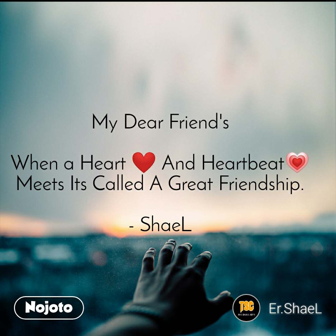 My Dear Friend's  When a Heart ❤️ And Heartbeat💗 Meets Its Called A Great Friendship.  - ShaeL