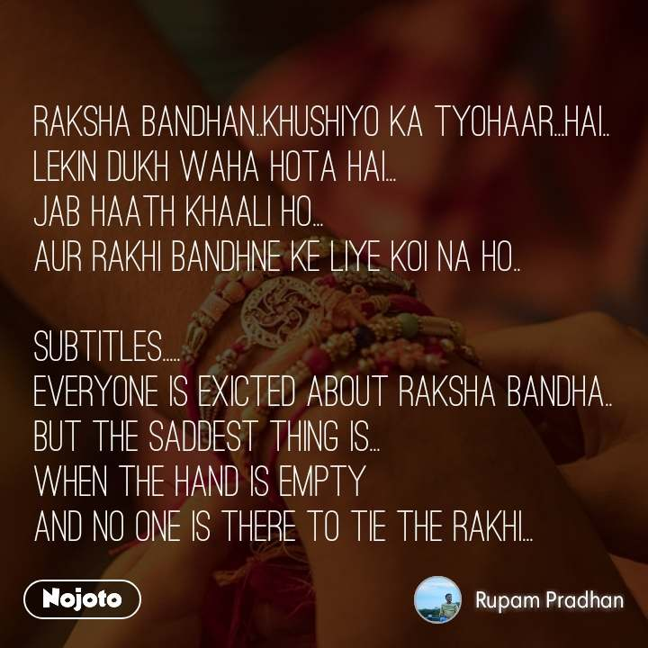 Raksha bandhan..khushiyo ka tyohaar...hai.. Lekin dukh waha hota hai... Jab haath khaali ho... Aur rakhi bandhne ke liye koi na ho..  Subtitles..... Everyone is exicted about raksha bandha.. But the saddest thing is... When the hand is empty  And no one is there to tie the rakhi...