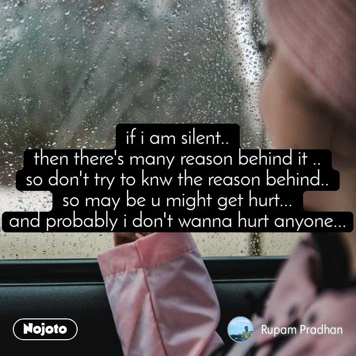 if i am silent.. then there's many reason behind it .. so don't try to knw the reason behind.. so may be u might get hurt... and probably i don't wanna hurt anyone...