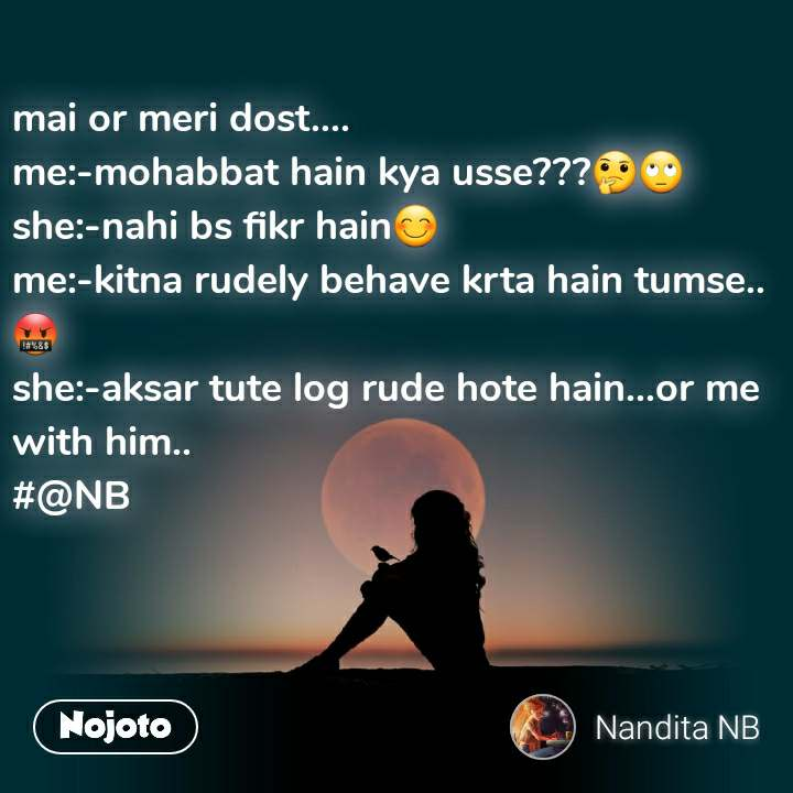mai or meri dost.... me:-mohabbat hain kya usse???🤔🙄 she:-nahi bs fikr hain😊 me:-kitna rudely behave krta hain tumse..🤬 she:-aksar tute log rude hote hain...or me with him.. #@NB