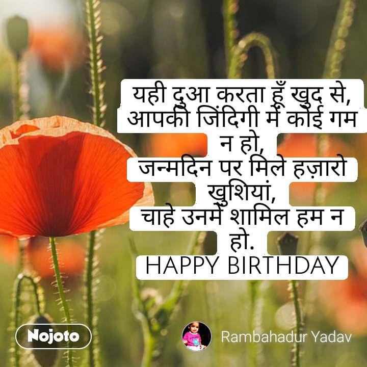 यही दुआ करता हूँ खुद से, आपकी जिंदिगी में कोई गम न हो, जन्मदिन पर मिले हज़ारो खुशियां, चाहे उनमें शामिल हम न हो. HAPPY BIRTHDAY