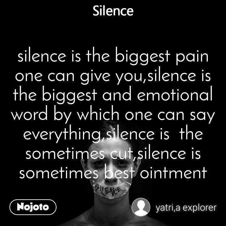 Silence silence is the biggest pain one can give you,silence is the biggest and emotional word by which one can say everything,silence is  the sometimes cut,silence is sometimes best ointment