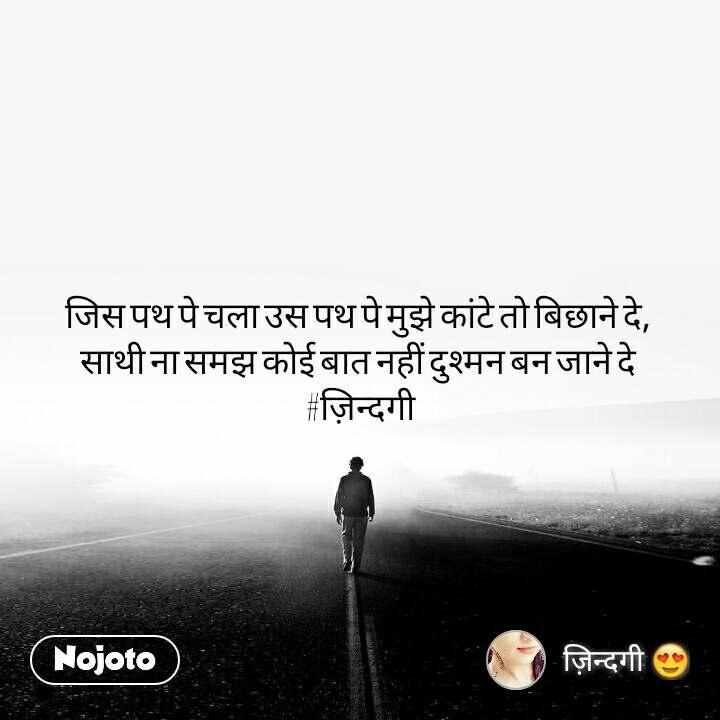 जिस पथ पे चला उस पथ पे मुझे कांटे तो बिछाने दे,  साथी ना समझ कोई बात नहीं दुश्मन बन जाने दे  #ज़िन्दगी