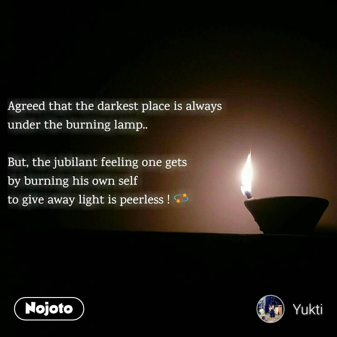 Agreed that the darkest place is always  under the burning lamp..  But, the jubilant feeling one gets  by burning his own self  to give away light is peerless ! 💫