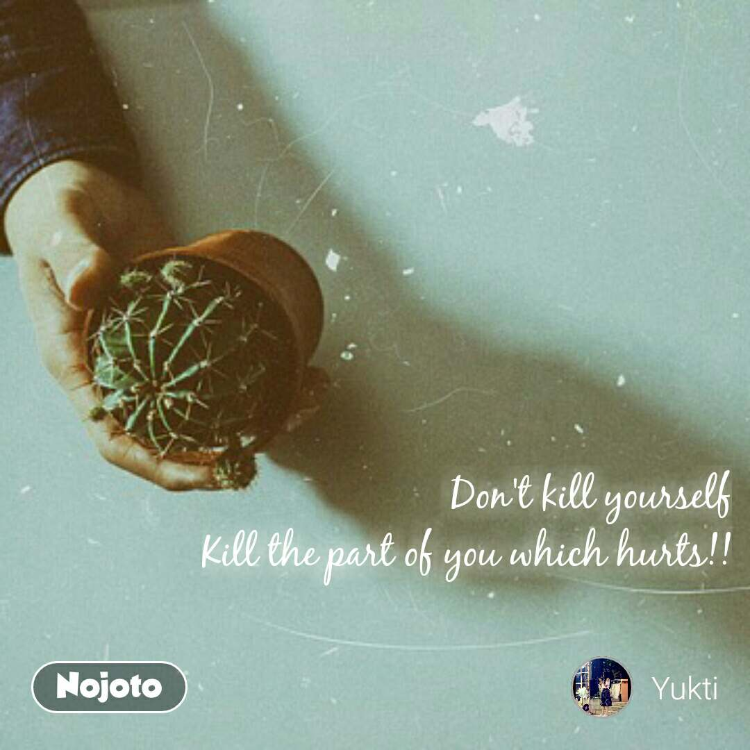 Don't kill yourself Kill the part of you which hurts!!