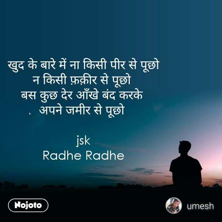 खुद के बारे में ना किसी पीर से पूछो  न किसी फ़क़ीर से पूछो  बस कुछ देर आँखे बंद करके  अपने जमीर से पूछो   jsk Radhe Radhe