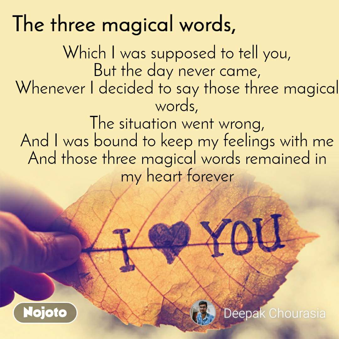 The three magical words Which I was supposed to tell you, But the day never came, Whenever I decided to say those three magical words, The situation went wrong, And I was bound to keep my feelings with me And those three magical words remained in my heart forever
