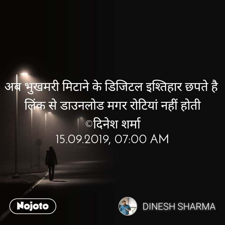 अब भुखमरी मिटाने के डिजिटल इश्तिहार छपते है  लिंक से डाउनलोड मगर रोटियां नहीं होती ©दिनेश शर्मा 15.09.2019, 07:00 AM