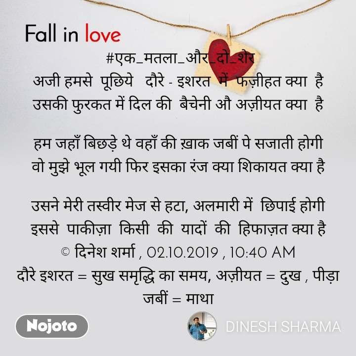 Fall in love   #एक_मतला_और_दो_शेर अजी हमसे  पूछिये   दौरे - इशरत  में  फज़ीहत क्या  है उसकी फुरकत में दिल की  बैचेनी औ अज़ीयत क्या  है  हम जहाँ बिछड़े थे वहाँ की ख़ाक जबीं पे सजाती होगी वो मुझे भूल गयी फिर इसका रंज क्या शिकायत क्या है  उसने मेरी तस्वीर मेज से हटा, अलमारी में  छिपाई होगी इससे  पाकीज़ा  किसी  की  यादों  की  हिफाज़त क्या है © दिनेश शर्मा , 02.10.2019 , 10:40 AM दौरे इशरत = सुख समृद्धि का समय, अज़ीयत = दुख , पीड़ा जबीं = माथा