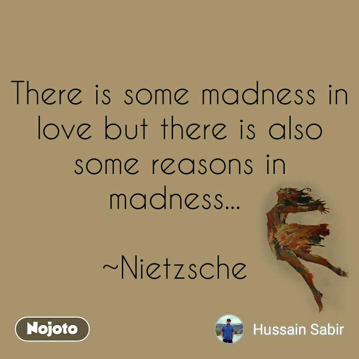 There is some madness in love but there is also some reasons in madness...   ~Nietzsche
