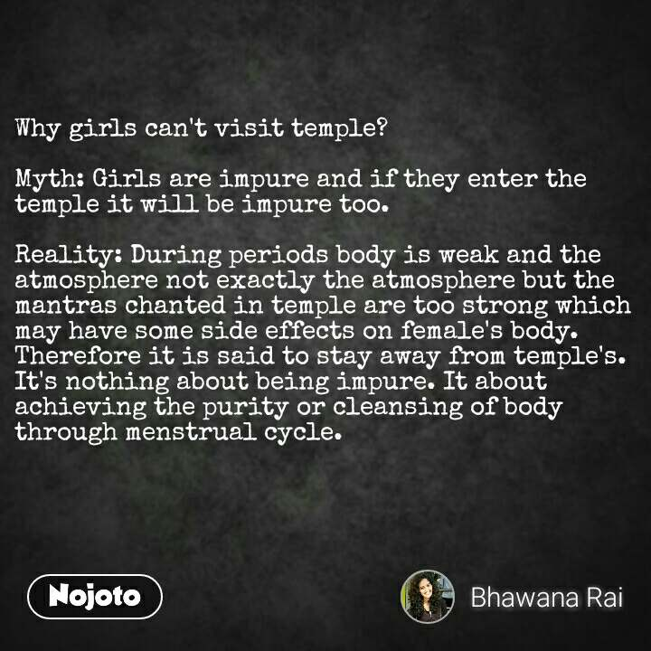Why girls can't visit temple?  Myth: Girls are impure and if they enter the temple it will be impure too.  Reality: During periods body is weak and the atmosphere not exactly the atmosphere but the mantras chanted in temple are too strong which may have some side effects on female's body. Therefore it is said to stay away from temple's. It's nothing about being impure. It about achieving the purity or cleansing of body through menstrual cycle.