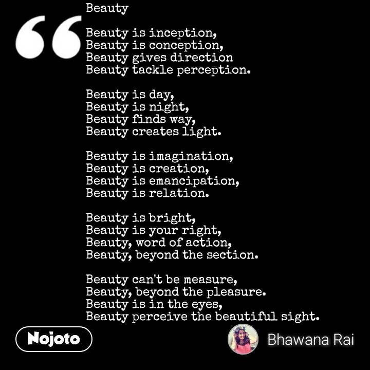 Beauty   Beauty is inception, Beauty is conception, Beauty gives direction Beauty tackle perception.  Beauty is day, Beauty is night, Beauty finds way, Beauty creates light.  Beauty is imagination, Beauty is creation, Beauty is emancipation, Beauty is relation.  Beauty is bright, Beauty is your right, Beauty, word of action, Beauty, beyond the section.  Beauty can't be measure, Beauty, beyond the pleasure. Beauty is in the eyes, Beauty perceive the beautiful sight.
