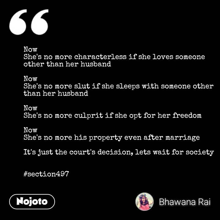 Now She's no more characterless if she loves someone other than her husband  Now  She's no more slut if she sleeps with someone other than her husband  Now She's no more culprit if she opt for her freedom  Now She's no more his property even after marriage  It's just the court's decision, lets wait for society                                                                                                        #section497