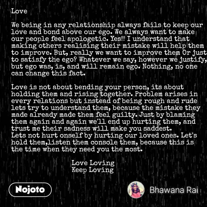 Love   We being in any relationship always fails to keep our love and bond above our ego. We always want to make our people feel apologetic. Yes!! I understand that making others realising their mistake will help them to improve. But, really we want to improve them Or just to satisfy the ego? Whatever we say, however we justify, but ego was, is, and will remain ego. Nothing, no one can change this fact.  Love is not about bending your person, its about holding them and rising together. Problem arises in every relations but instead of being rough and rude lets try to understand them, because the mistake they made already made them feel guilty. Just by blaming them again and again we'll end up hurting them, and trust me their sadness will make you saddest. Lets not hurt onself by hurting our loved ones. Let's hold them,listen them console them, because this is the time when they need you the most.                                Love Loving                               Keep Loving #NojotoQuote