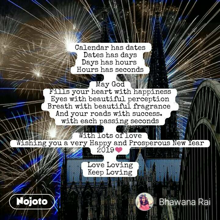 Calendar has dates Dates has days Days has hours  Hours has seconds  May God Fills your heart with happiness Eyes with beautiful perception Breath with beautiful fragrance  And your roads with success.  with each passing seconds  With lots of love Wishing you a very Happy and Prosperous New Year 2019❤  Love Loving Keep Loving #NojotoQuote