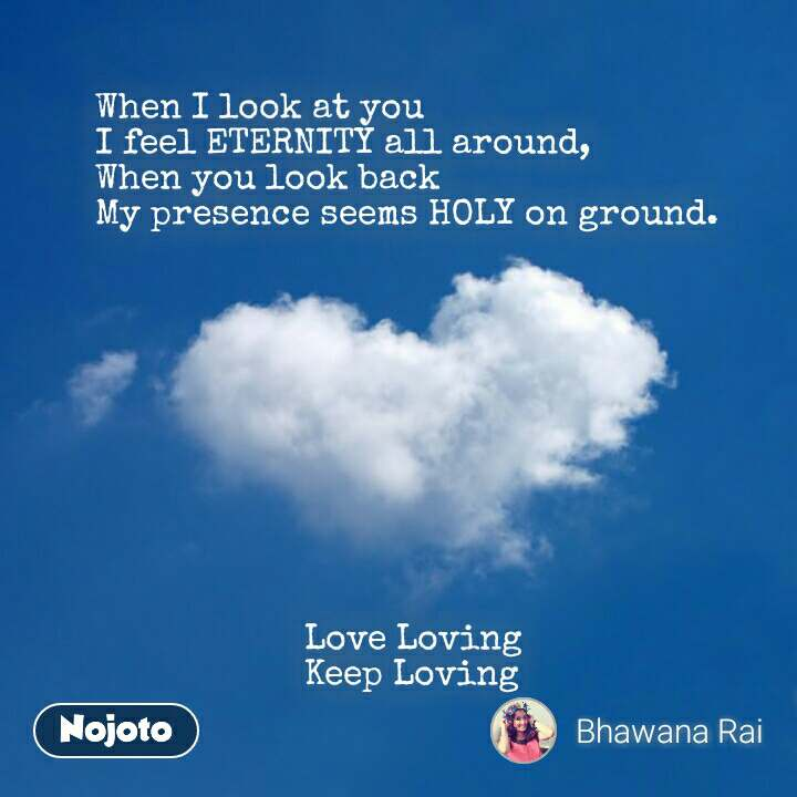 When I look at you  I feel ETERNITY all around, When you look back  My presence seems HOLY on ground.                                                          Love Loving                      Keep Loving