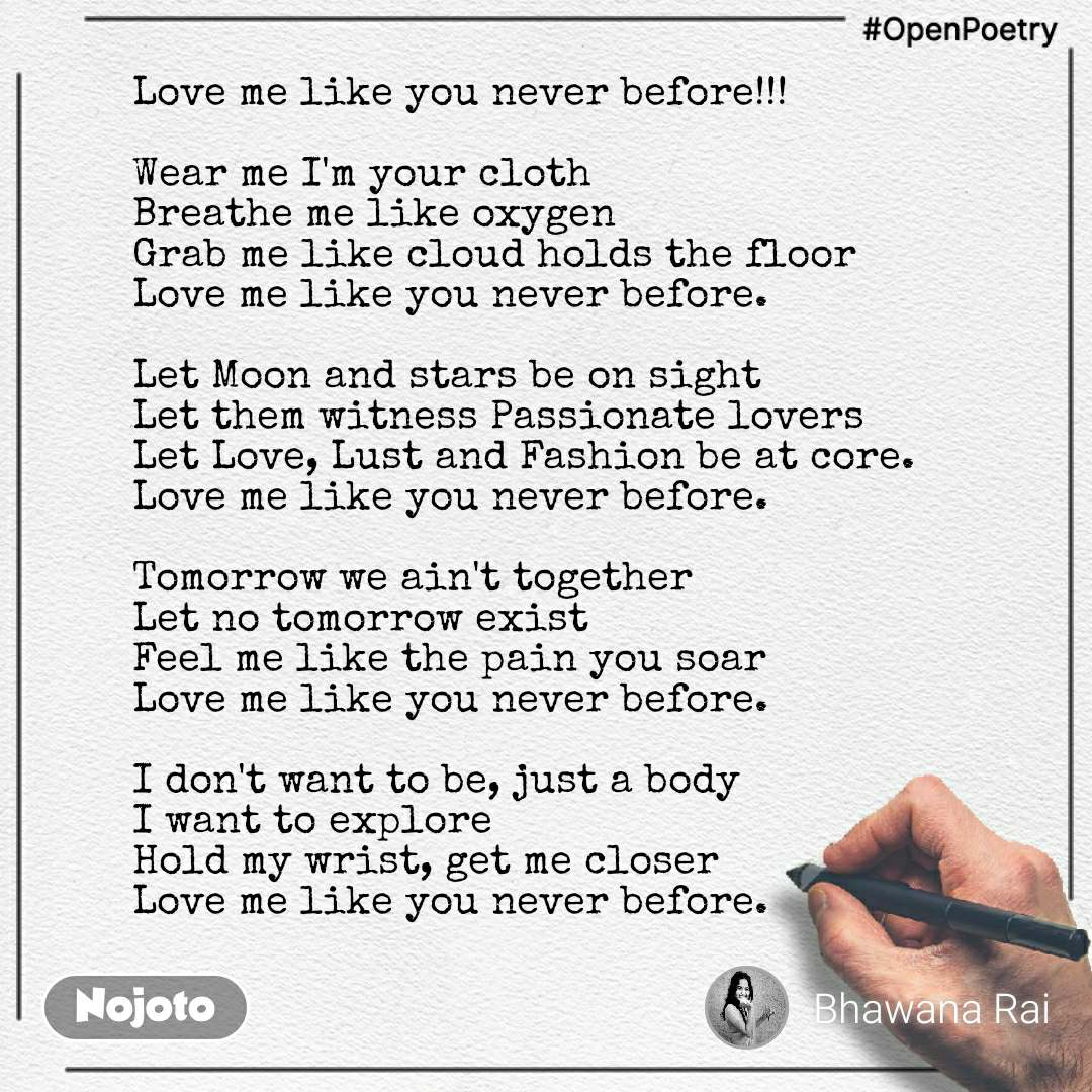 #OpenPoetry Love me like you never before!!!  Wear me I'm your cloth  Breathe me like oxygen Grab me like cloud holds the floor Love me like you never before.  Let Moon and stars be on sight Let them witness Passionate lovers Let Love, Lust and Fashion be at core. Love me like you never before.  Tomorrow we ain't together Let no tomorrow exist Feel me like the pain you soar Love me like you never before.  I don't want to be, just a body I want to explore  Hold my wrist, get me closer Love me like you never before.