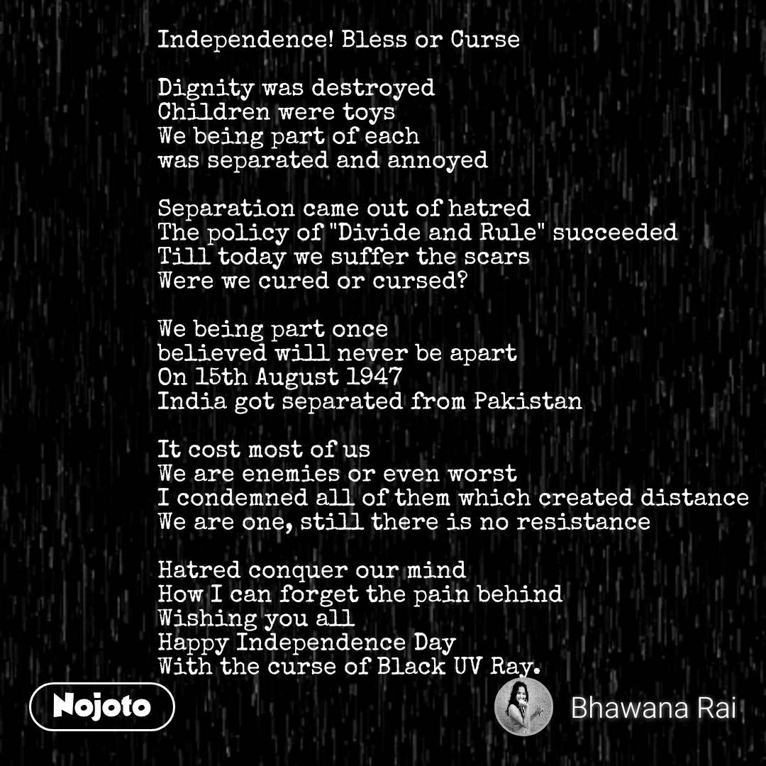"""Independence! Bless or Curse  Dignity was destroyed Children were toys We being part of each was separated and annoyed  Separation came out of hatred The policy of """"Divide and Rule"""" succeeded Till today we suffer the scars Were we cured or cursed?  We being part once  believed will never be apart  On 15th August 1947 India got separated from Pakistan  It cost most of us We are enemies or even worst I condemned all of them which created distance We are one, still there is no resistance  Hatred conquer our mind How I can forget the pain behind Wishing you all  Happy Independence Day With the curse of Black UV Ray."""