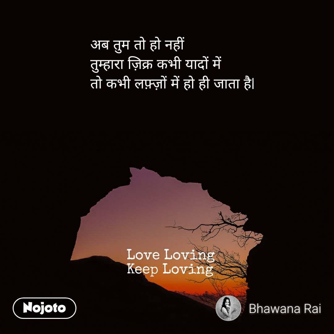 अब तुम तो हो नहीं तुम्हारा ज़िक्र कभी यादों में तो कभी लफ़्ज़ों में हो ही जाता है                      Love Loving          Keep Loving