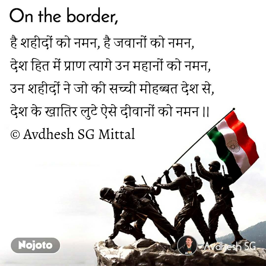 On the Border है शहीदों को नमन, है जवानों को नमन, देश हित में प्राण त्यागे उन महानों को नमन, उन शहीदों ने जो की सच्ची मोहब्बत देश से, देश के खातिर लुटे ऐसे दीवानों को नमन ।।  © Avdhesh SG Mittal
