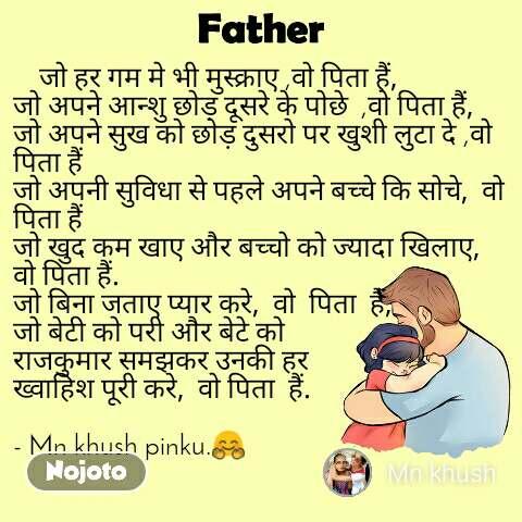 Father     जो हर गम मे भी मुस्क्राए ,वो पिता हैं,  जो अपने आन्शु छोड़ दूसरे के पोछे  ,वो पिता हैं,  जो अपने सुख को छोड़ दुसरो पर खुशी लुटा दे ,वो पिता हैं जो अपनी सुविधा से पहले अपने बच्चे कि सोचे,  वो पिता हैं जो खुद कम खाए और बच्चो को ज्यादा खिलाए,  वो पिता हैं. जो बिना जताए प्यार करे,  वो  पिता  हैं, जो बेटी को परी और बेटे को  राजकुमार समझकर उनकी हर  ख्वाहिश पूरी करे,  वो पिता  हैं.   - Mn khush pinku.🤗