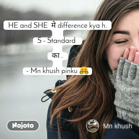 HE and SHE  मे difference kya h.   S - Standard   का .  - Mn khush pinku 🤗